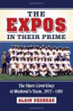 The Expos in Their Prime: The Short-Lived Glory of Montreal's Team, 1977-1984 By Alain Usereau