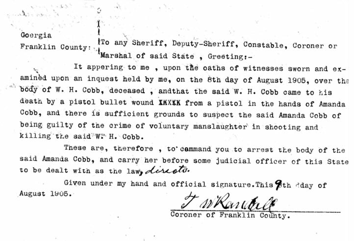 A copy of the coroner's report and arrest warrant for Amanda Cobb, issued August 9, 1905, by the Franklin County coroner. The coroner concluded, based on his examination of the body of the deceased W. H. Cobb and on the sworn oaths of witnesses, that the death was a result of a bullet wound from a pistol fired by Amanda Cobb.